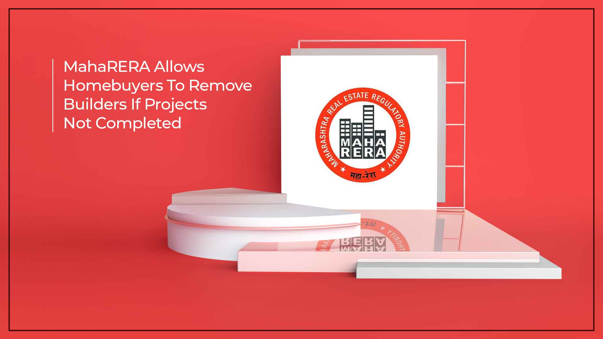 MahaRERA Grants Homebuyers Rights To Take Over Delayed Projects