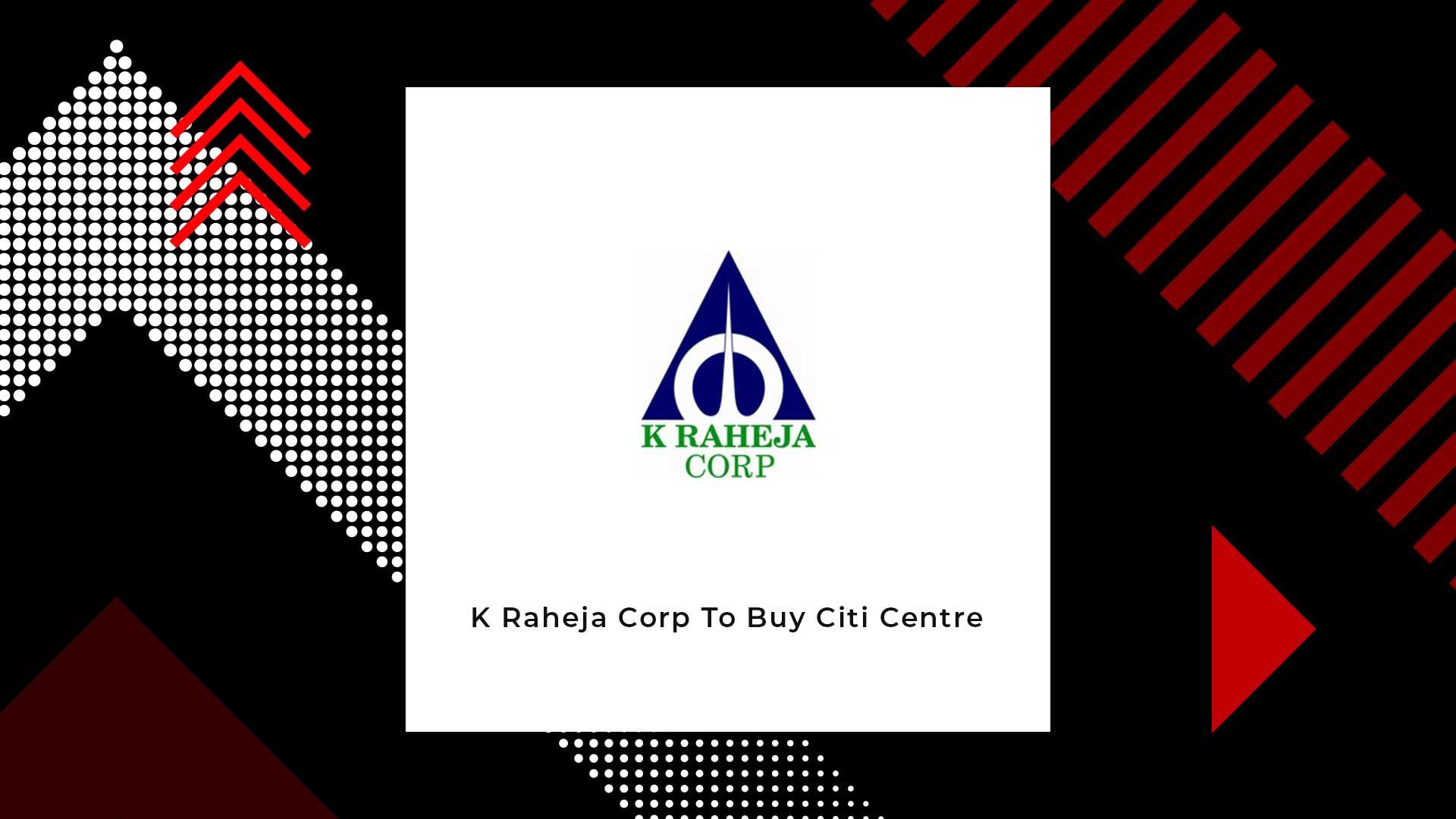 K Raheja Corp To Buy Erstwhile Citibank Headquarters