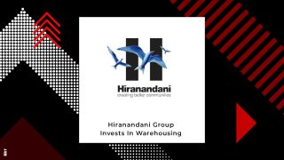 Hiranandani Group Invests Rs 2000 crore in Warehousing