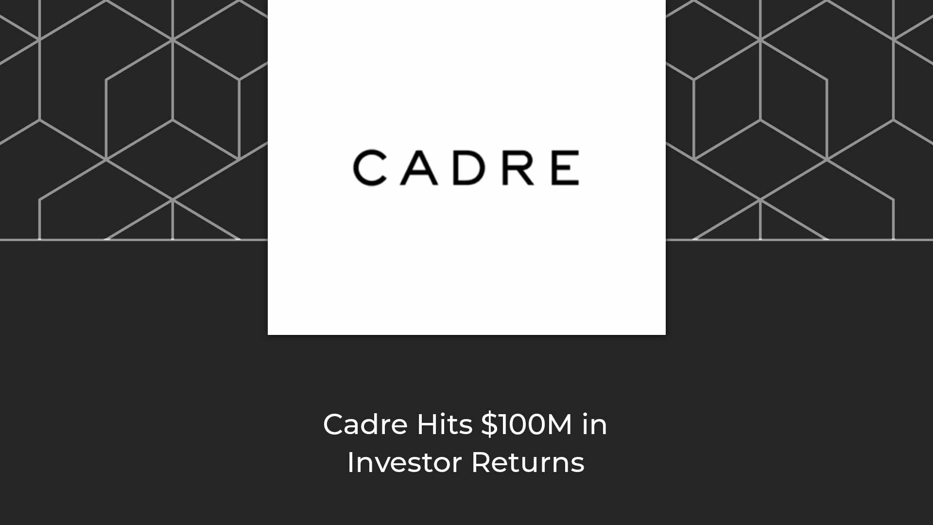 Cadre-Hits-$100M-in-Investor-Returns