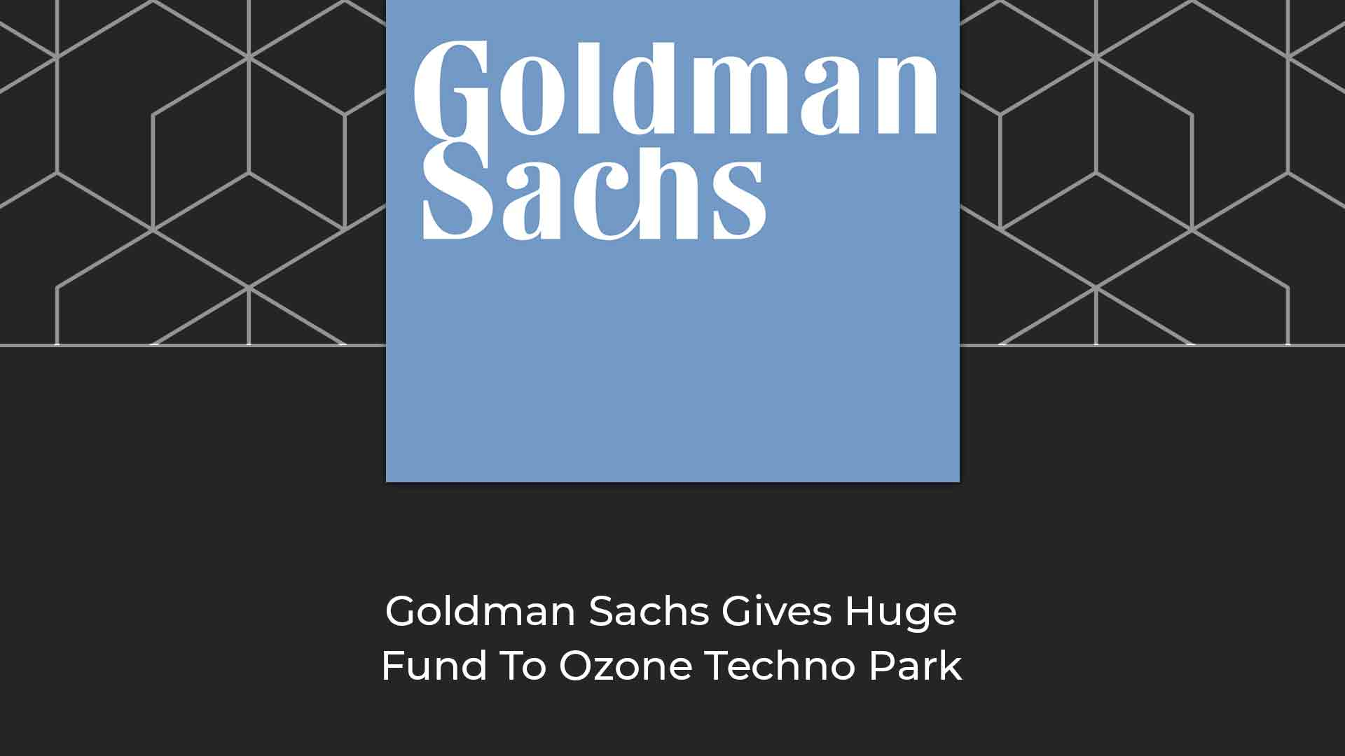 Goldman-Sachs-Gives-Huge-Fund-To-Ozone-Techno-Park