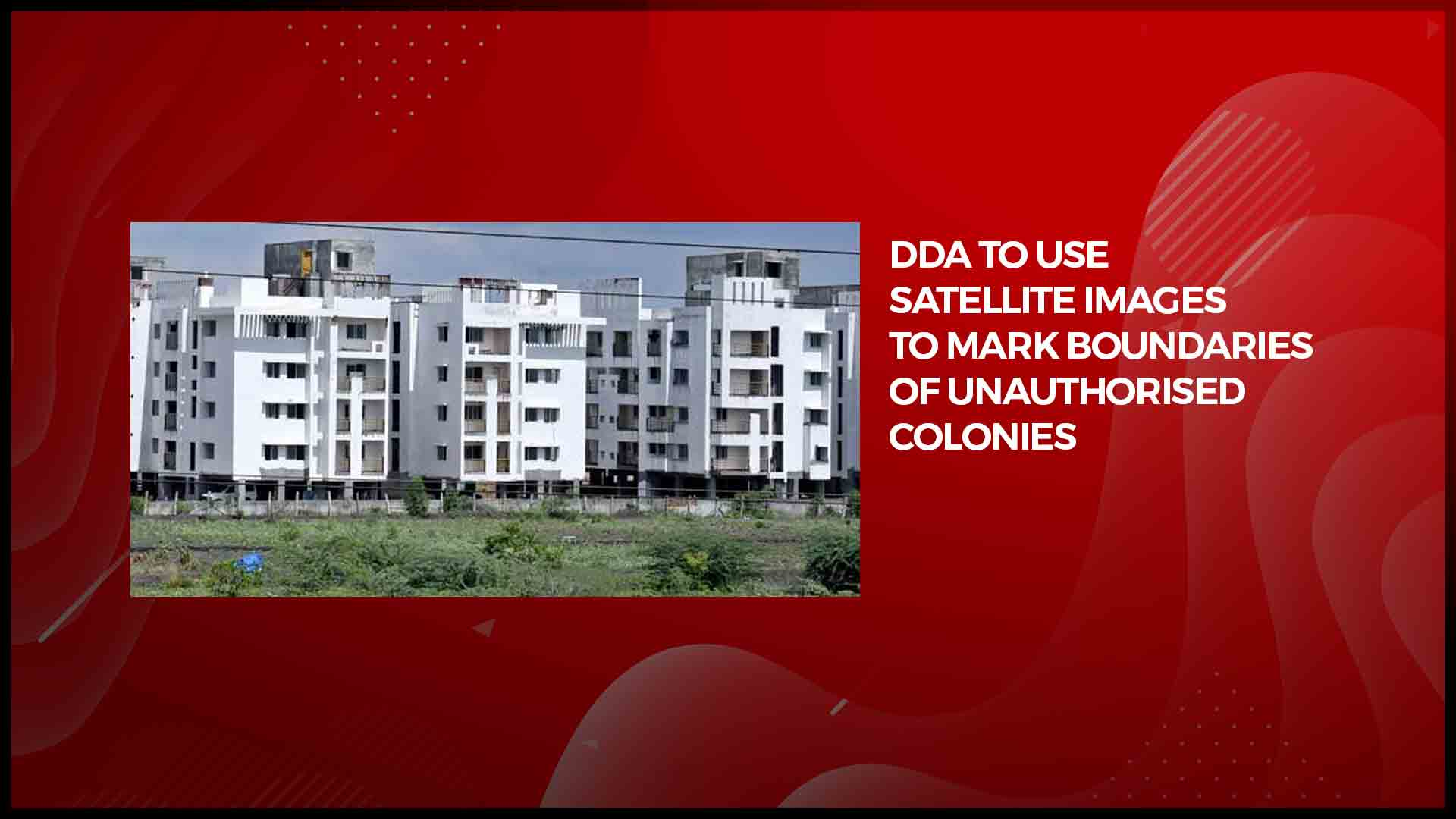 DDA to use satellite images to mark boundaries of unauthorised colonies